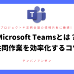 Microsoft Teamsとは?共同作業を効率化するコツ