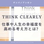 【Think Clearly】仕事や人生の幸福度を高める考え方とは?【要点まとめ】